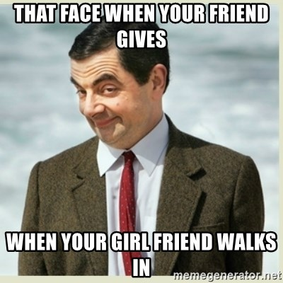 MR bean - That face when your friend gives when your girl friend walks in