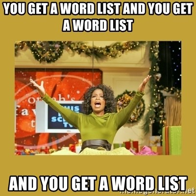 Oprah You get a - you get a word list and you get a word list  AND you get a word list
