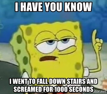 Tough Spongebob - i have you know i went to fall down stairs and screamed for 1000 seconds