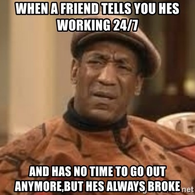 Confused Bill Cosby  - When a friend tells you hes working 24/7 And has no time to go out anymore,but hes always broke