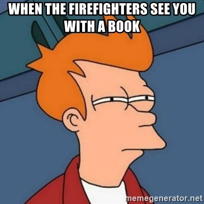Not sure if troll - When the firefighters see you with a book