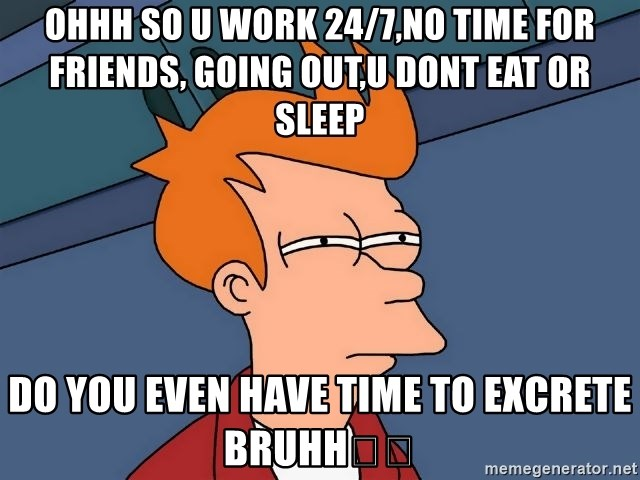 Futurama Fry - Ohhh so u work 24/7,no time for friends, going out,u dont eat or sleep Do you even have time to excrete bruhh😂😂