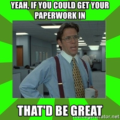 Lumberg - YEAH, If you could get your paperwork in That'd be great