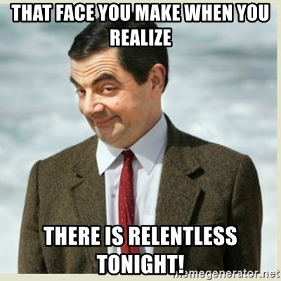 MR bean - That face you make when you realize There is Relentless tonight!