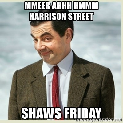 MR bean - mmeer ahhh hmmm       Harrison Street shaws friday
