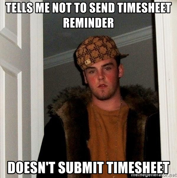 Scumbag Steve - tells me not to send timesheet reminder doesn't submit timesheet