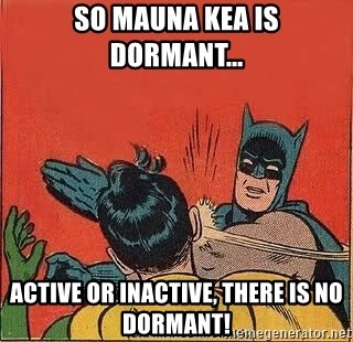 batman slap robin - So Mauna Kea is dormant... Active or inactive, there is no dormant!