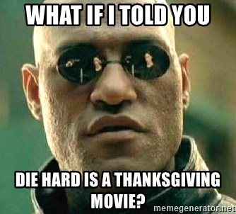 What if I told you / Matrix Morpheus - What if I told you Die Hard is a Thanksgiving movie?