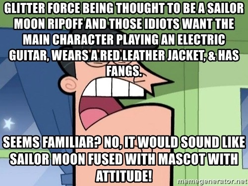 Dinkleberg - Glitter Force being thought to be a Sailor Moon ripoff and those idiots want the main character playing an electric guitar, wears a red leather jacket, & has fangs. Seems familiar? No, it would sound like Sailor Moon fused with mascot with attitude!
