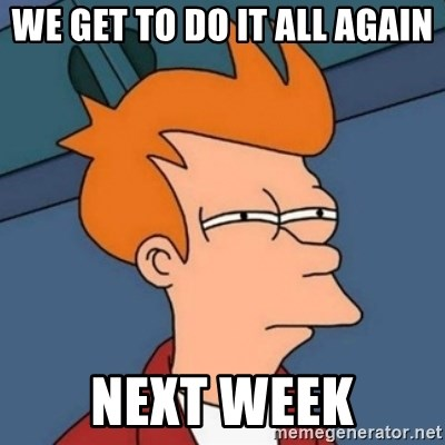 Not sure if troll - We get to do it all again NEXT WEEK