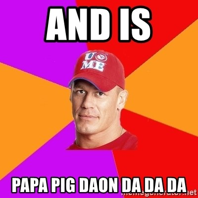 Hypocritical John Cena - and is  papa pig daon da da da