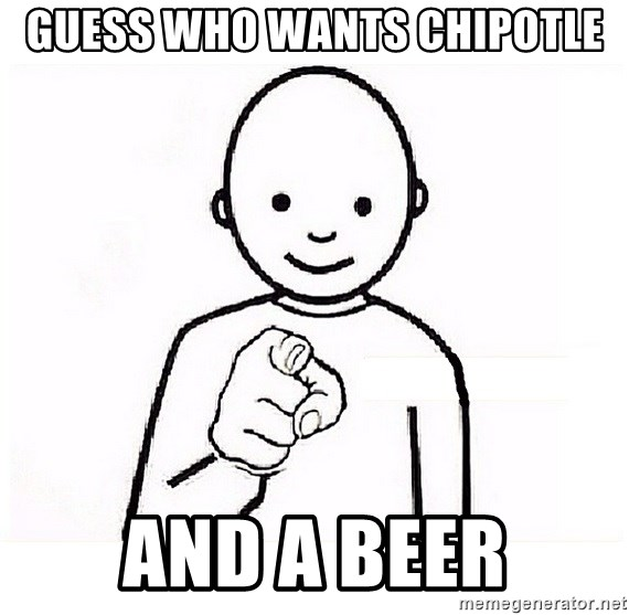 GUESS WHO YOU - Guess who wants chipotle and a beer