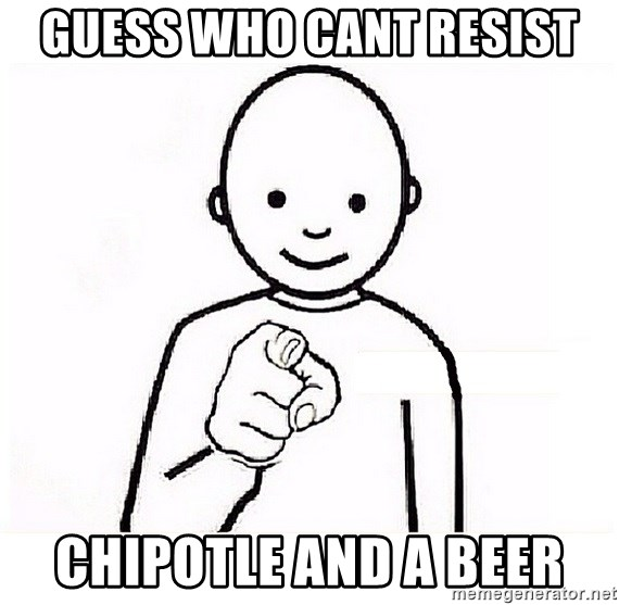 GUESS WHO YOU - Guess who cant resist chipotle and a beer