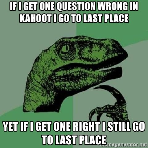Philosoraptor - if i get one question wrong in kahoot i go to last place yet if i get one right i still go to last place
