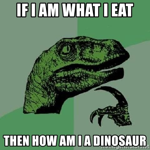 Philosoraptor - If i am what i eat then how am i a dinosaur
