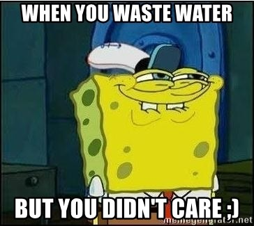 Spongebob Face - when you waste water but you didn't care ;)