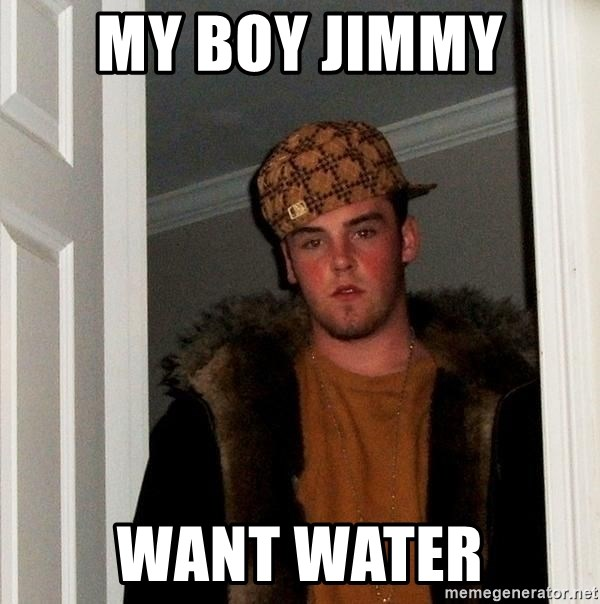 Scumbag Steve - my boy jimmy  want water