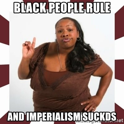 Sassy Black Woman - Black People Rule And Imperialism Suckds