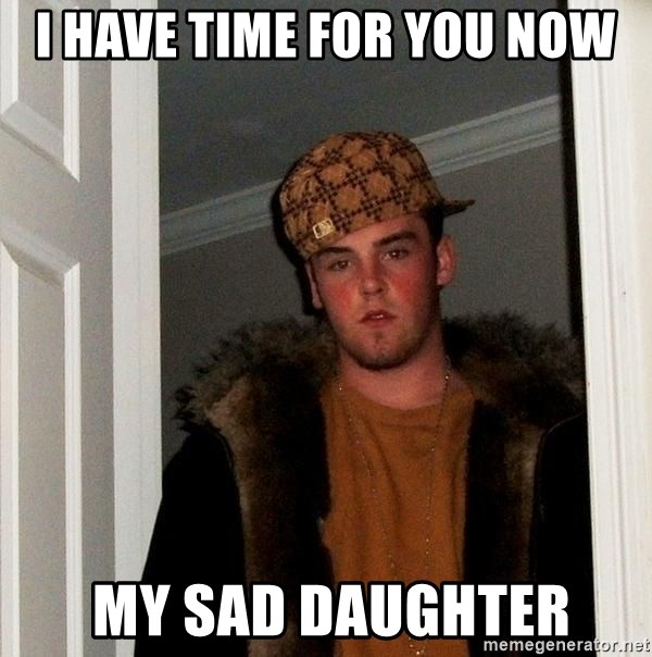 Scumbag Steve - I have time for you now  my sad daughter