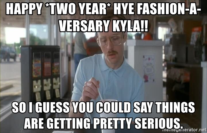 Things are getting pretty Serious (Napoleon Dynamite) - Happy *TWO YEAR* Hye Fashion-a-versary Kyla!! So I guess you could say things are getting pretty serious.