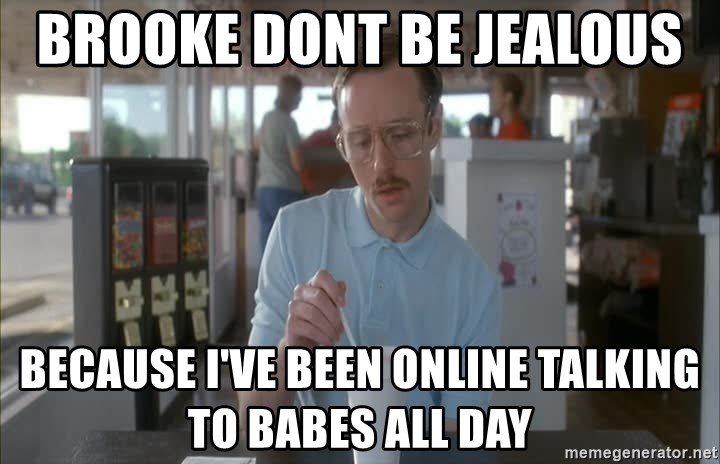 Things are getting pretty Serious (Napoleon Dynamite) - Brooke dont be jealous  Because I've been online talking to babes all day