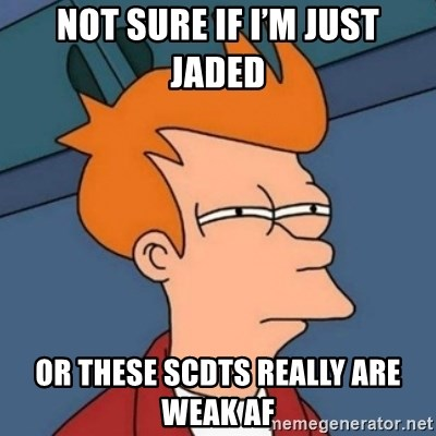 Not sure if troll - Not sure if i'm just jaded Or these SCDTs really are weak AF