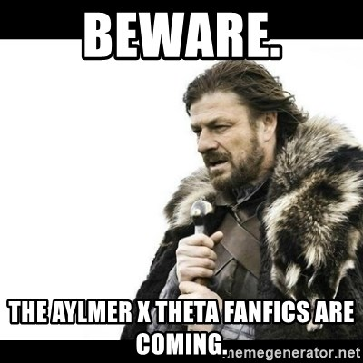 Winter is Coming - Beware. The Aylmer X Theta fanfics are coming.