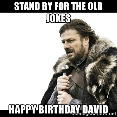 Winter is Coming - Stand by for the OLD Jokes  Happy Birthday David