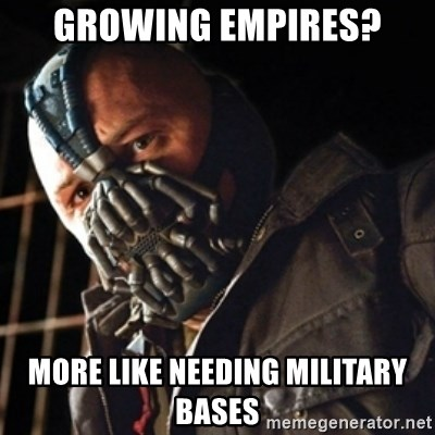 Only then you have my permission to die - Growing empires? More like needing Military bases