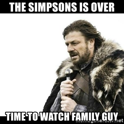 Winter is Coming - The Simpsons is over  Time to watch Family Guy