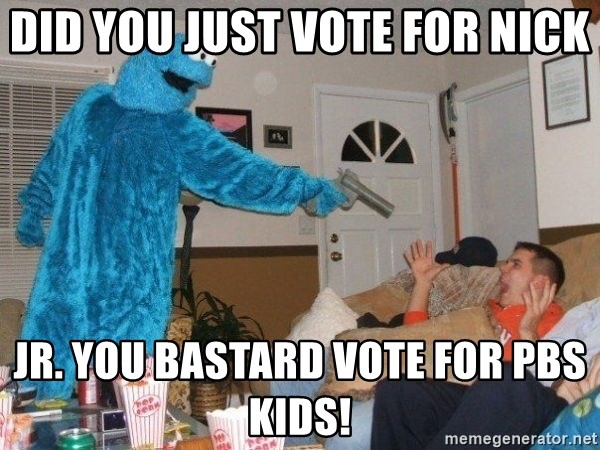 Bad Ass Cookie Monster - DID YOU JUST VOTE FOR nick JR. YOU BASTARD VOTE FOR PBS KIDS!