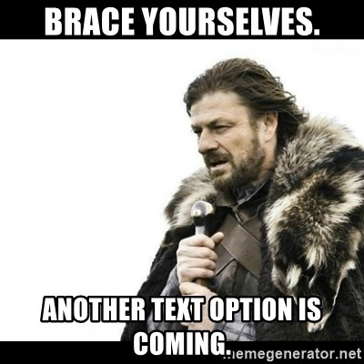 Winter is Coming - Brace yourselves. Another text option is coming.