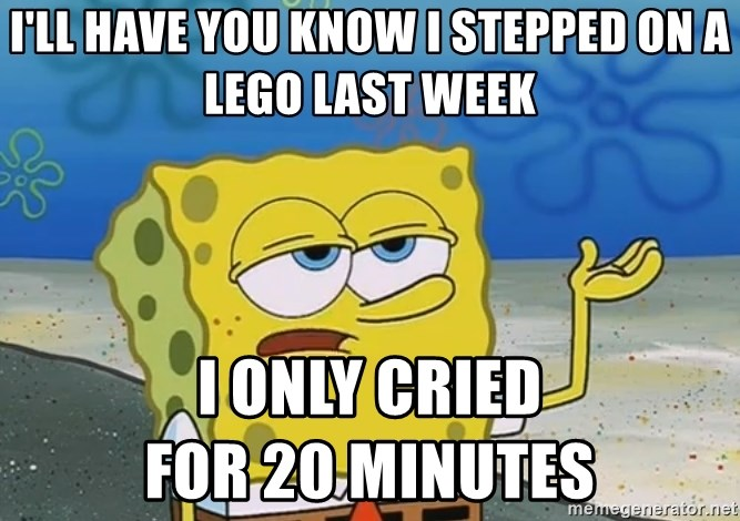 I'll have you know Spongebob - I'll have you know i stepped on a lego last week i only cried                           for 20 minutes
