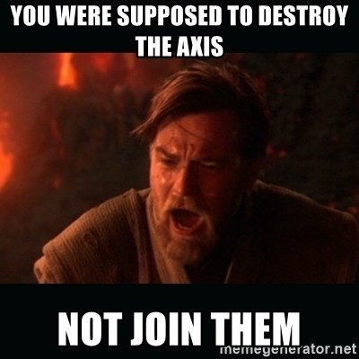 """Obi Wan Kenobi """"You were my brother!"""" - You were supposed to destroy the axis Not join them"""