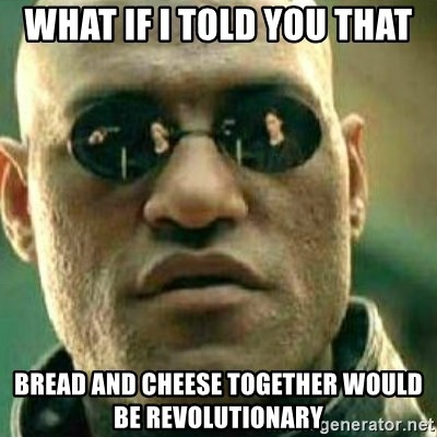 What If I Told You - what if I told you that bread and cheese together would be revolutionary