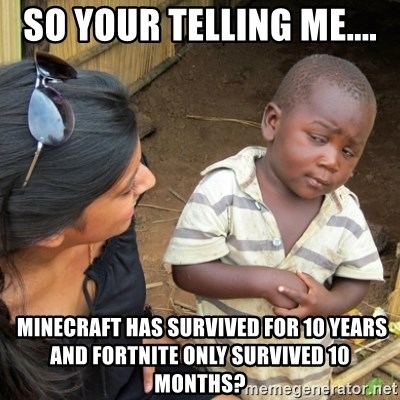 Skeptical 3rd World Kid - So your telling me....  Minecraft has survived for 10 years and fortnite only survived 10 months?