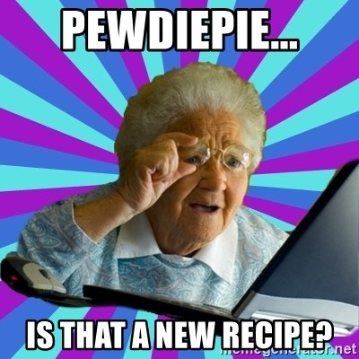 old lady - pewdiepie... is that a new recipe?