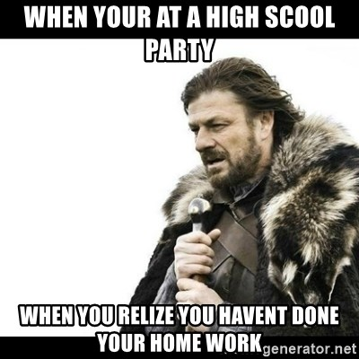 Winter is Coming - when your at a high scool party when you relize you havent done your home work