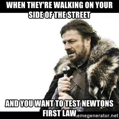 Winter is Coming - When they're walking on your side of the street and you want to test newtons first law