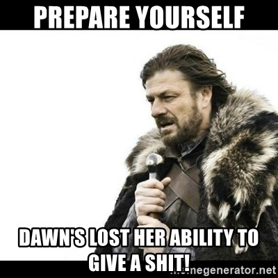 Winter is Coming - Prepare yourself  Dawn's lost her ability to give a shit!