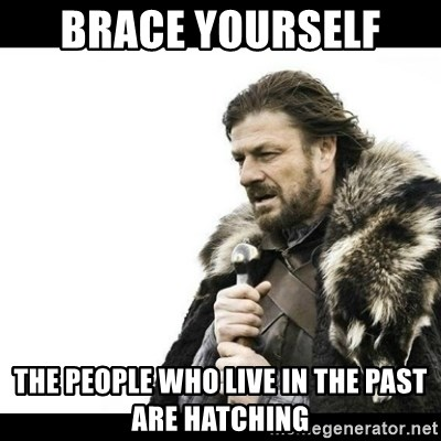 Winter is Coming - Brace yourself  The people who live in the past are hatching