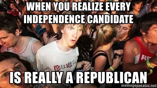 Sudden Realization Ralph - When you realize every independence candidate  Is really a Republican