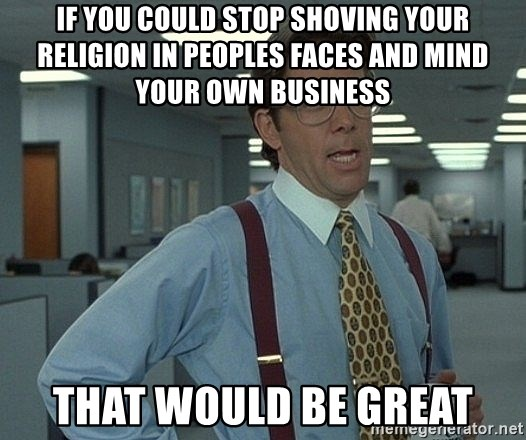 Office Space That Would Be Great - If you could stop shoving your religion in peoples faces and mind your own business  That would be great