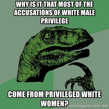 Raptor - Why is it that most of the accusations of white male privilege come from privileged white women?