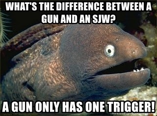 Bad Joke Eel v2.0 - What's the difference between a gun and an SJW? A gun only has one trigger!