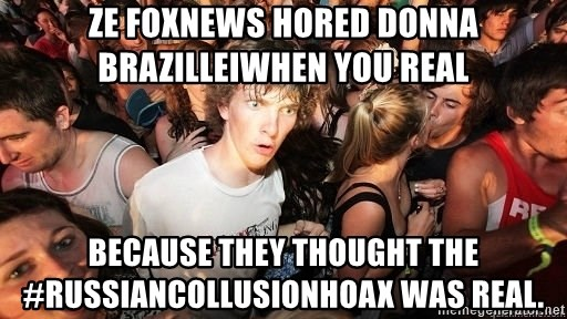Sudden Realization Ralph - Ze FoxNews hored Donna BrazilleIWhen you real Because they thought the #russiancollusionhoax was real.