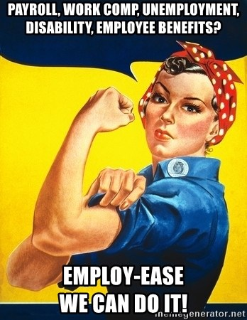 Rosie the Riveter :) - Payroll, work comp, unemployment, disability, employee benefits? Employ-Ease                      We can do it!