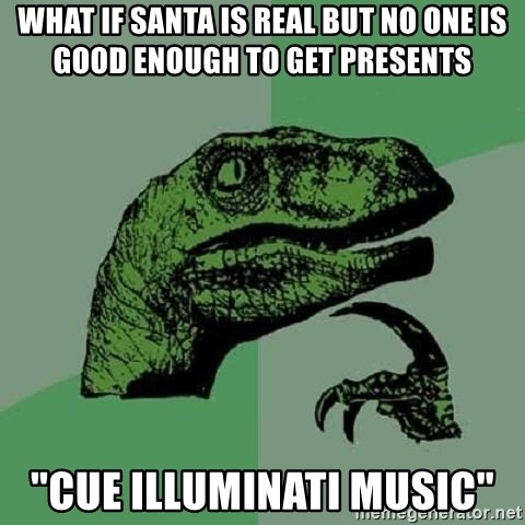 "Philosoraptor - What if santa is real but no one is good enough to get presents ""CUE ILLUMINATI MUSIC"""