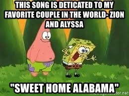 "Ugly and i'm proud! - this song is deticated to my favorite couple in the world- zion and alyssa ""Sweet home alabama"""