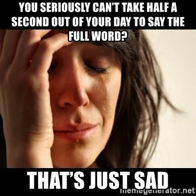 crying girl sad - You seriously can't take half a second out of your day to say the full word? That's just sad